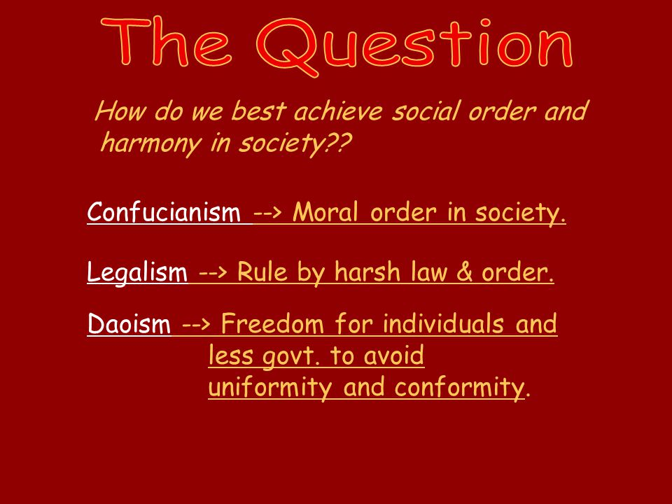 How do we best achieve social order and harmony in society?? Confucianism --> Moral order in society. Legalism --> Rule by harsh law & order. Daoism -