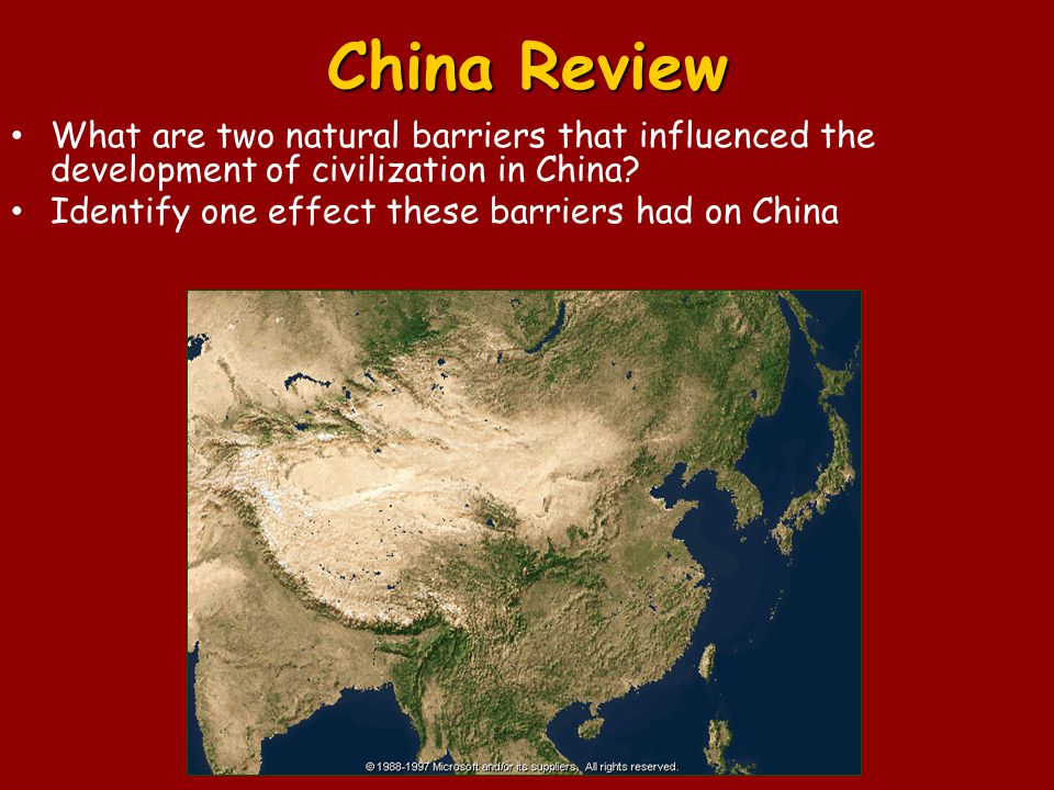 China Review What are two natural barriers that influenced the development of civilization in China? Identify one effect these barriers had on China