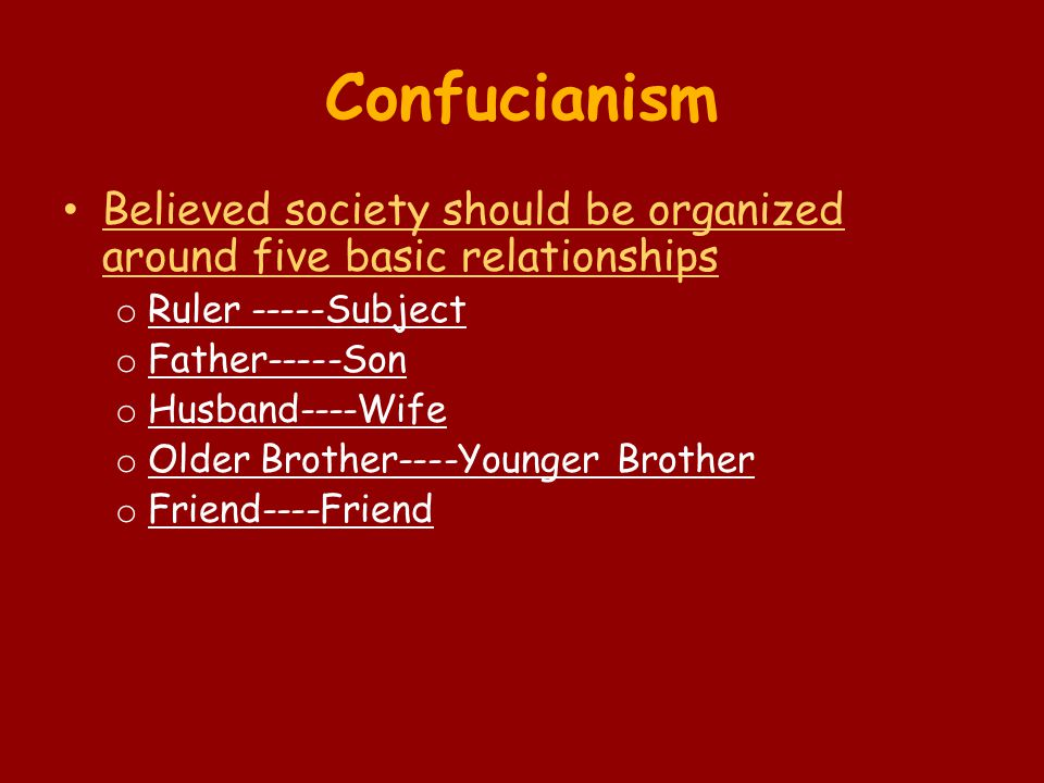 Confucianism Believed society should be organized around five basic relationships o Ruler -----Subject o Father-----Son o Husband----Wife o Older Brot