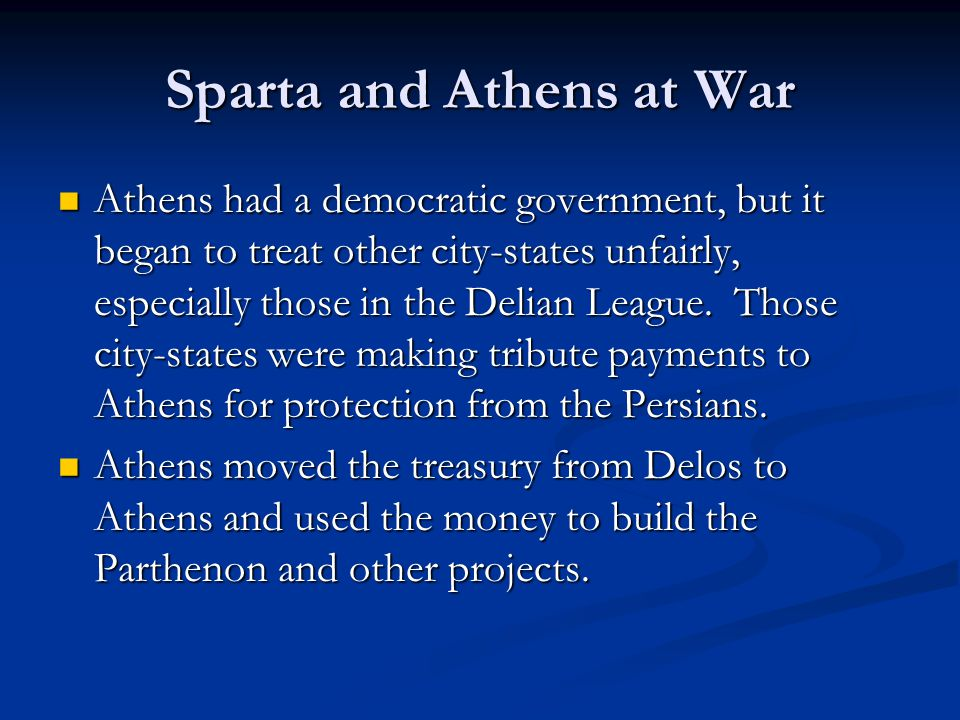 Sparta and Athens at War Athens had a democratic government, but it began to treat other city-states unfairly, especially those in the Delian League.