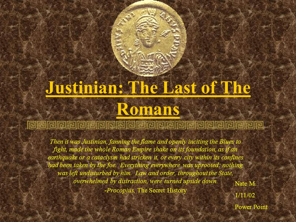Justinian: The Last of The Romans Then it was Justinian, fanning the flame and openly inciting the Blues to fight, made the whole Roman Empire shake on its foundation, as if an earthquake or a cataclysm had stricken it, or every city within its confines had been taken by the foe.