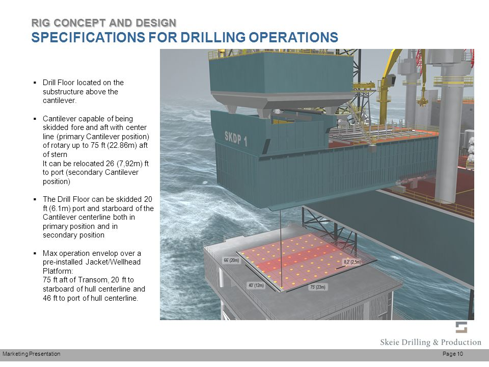 Marketing Presentation Page 10  Drill Floor located on the substructure above the cantilever.  Cantilever capable of being skidded fore and aft with