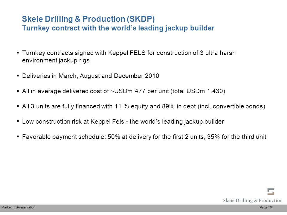 Marketing Presentation Page 16 Skeie Drilling & Production (SKDP) Turnkey contract with the world's leading jackup builder  Turnkey contracts signed