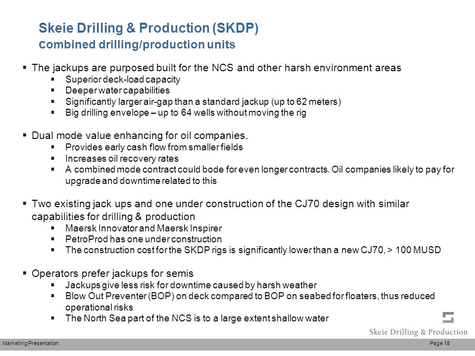 Marketing Presentation Page 18 Skeie Drilling & Production (SKDP) c ombined drilling/production units  The jackups are purposed built for the NCS and