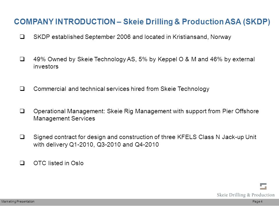 Marketing Presentation Page 4  SKDP established September 2006 and located in Kristiansand, Norway  49% Owned by Skeie Technology AS, 5% by Keppel O