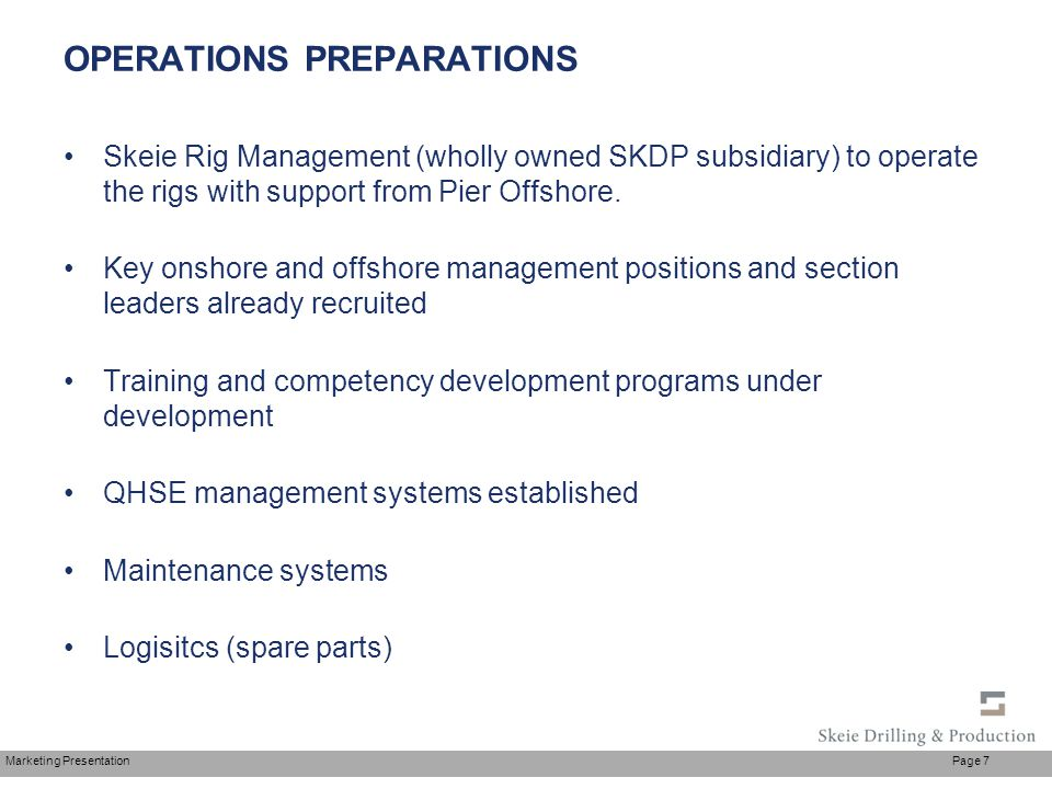 Marketing Presentation Page 7 OPERATIONS PREPARATIONS Skeie Rig Management (wholly owned SKDP subsidiary) to operate the rigs with support from Pier O