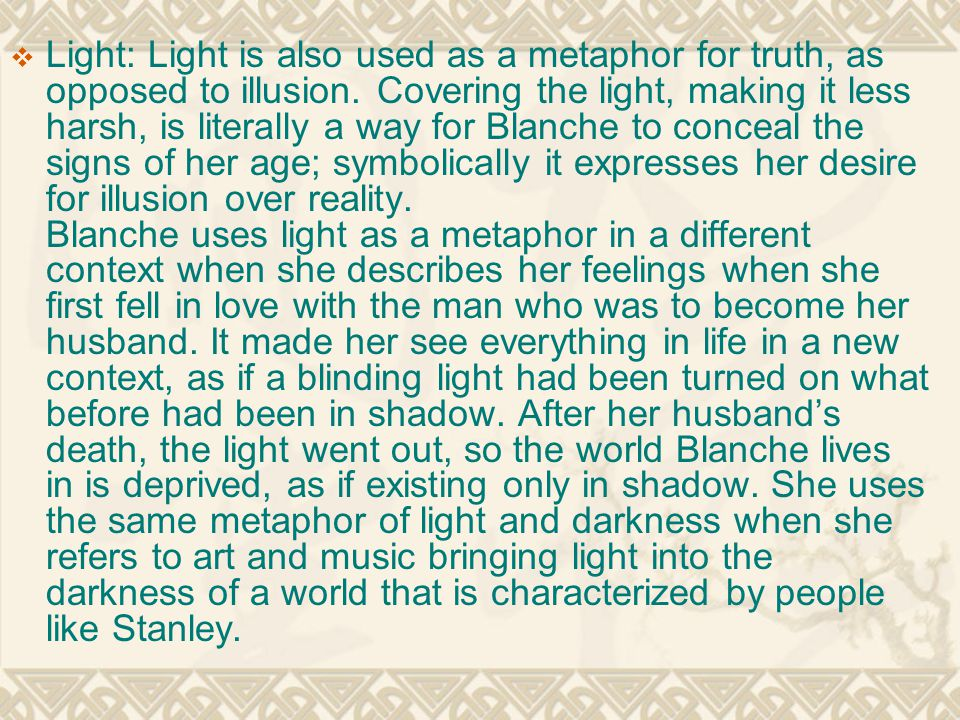  Light: Light is also used as a metaphor for truth, as opposed to illusion. Covering the light, making it less harsh, is literally a way for Blanche