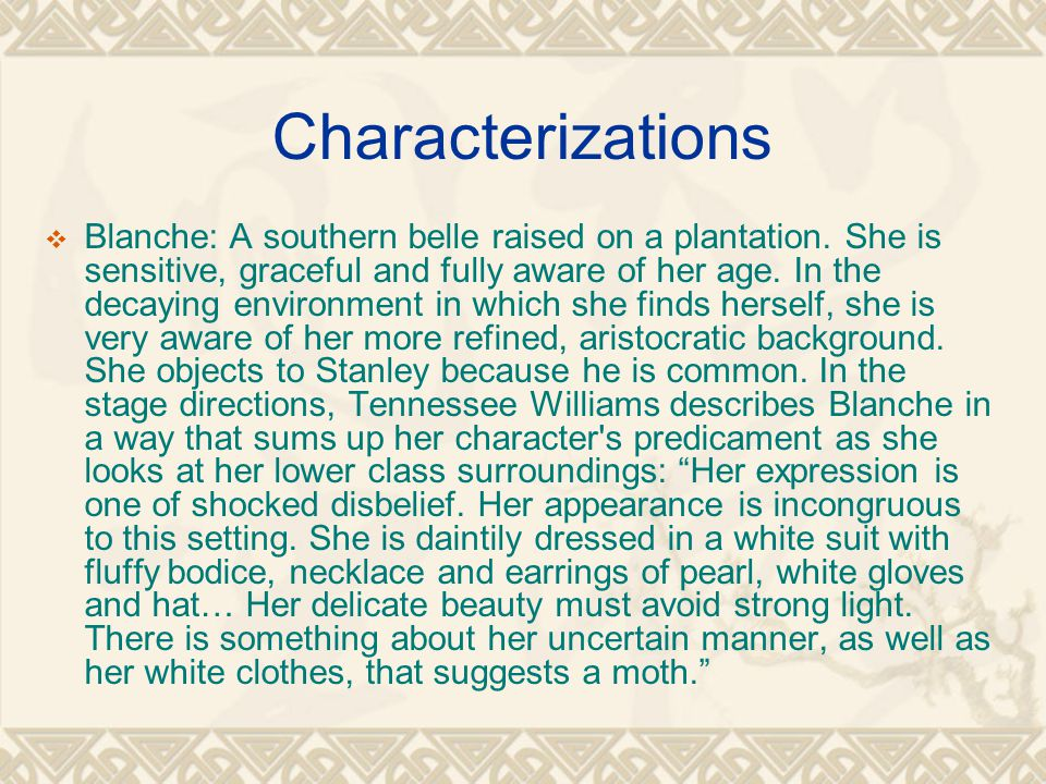 Characterizations  Blanche: A southern belle raised on a plantation. She is sensitive, graceful and fully aware of her age. In the decaying environme