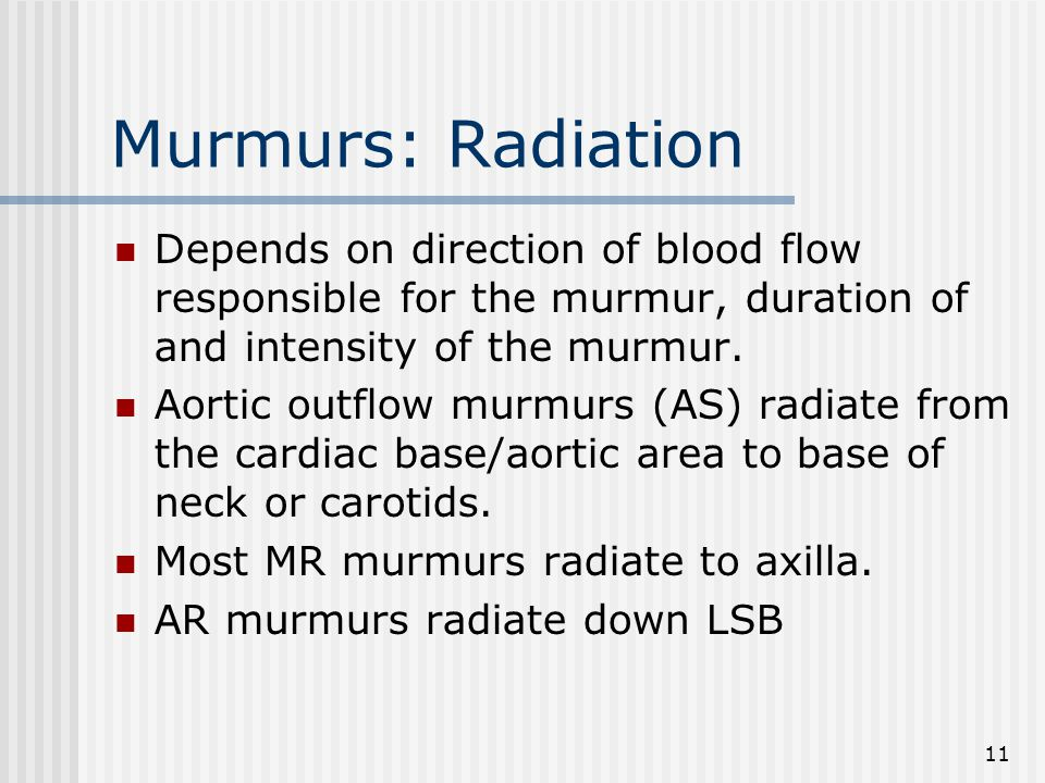 11 Murmurs: Radiation Depends on direction of blood flow responsible for the murmur, duration of and intensity of the murmur.