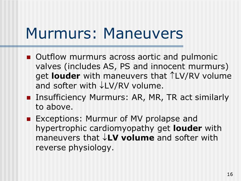 16 Murmurs: Maneuvers Outflow murmurs across aortic and pulmonic valves (includes AS, PS and innocent murmurs) get louder with maneuvers that LV/RV volume and softer with LV/RV volume.