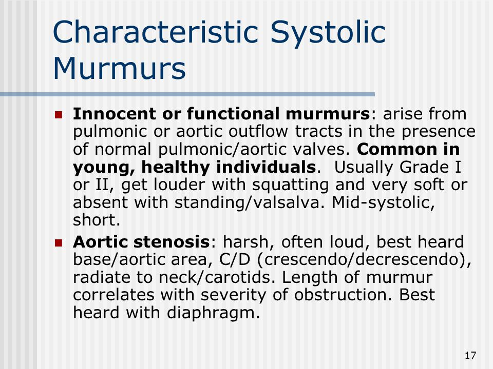 17 Characteristic Systolic Murmurs Innocent or functional murmurs: arise from pulmonic or aortic outflow tracts in the presence of normal pulmonic/aortic valves.