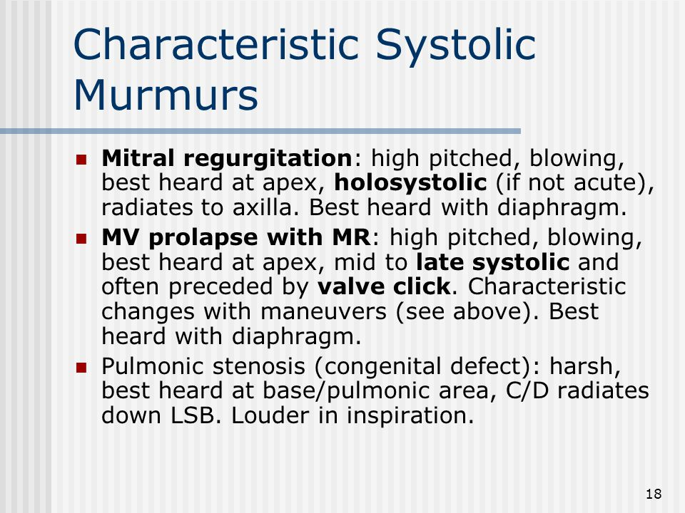 18 Characteristic Systolic Murmurs Mitral regurgitation: high pitched, blowing, best heard at apex, holosystolic (if not acute), radiates to axilla.