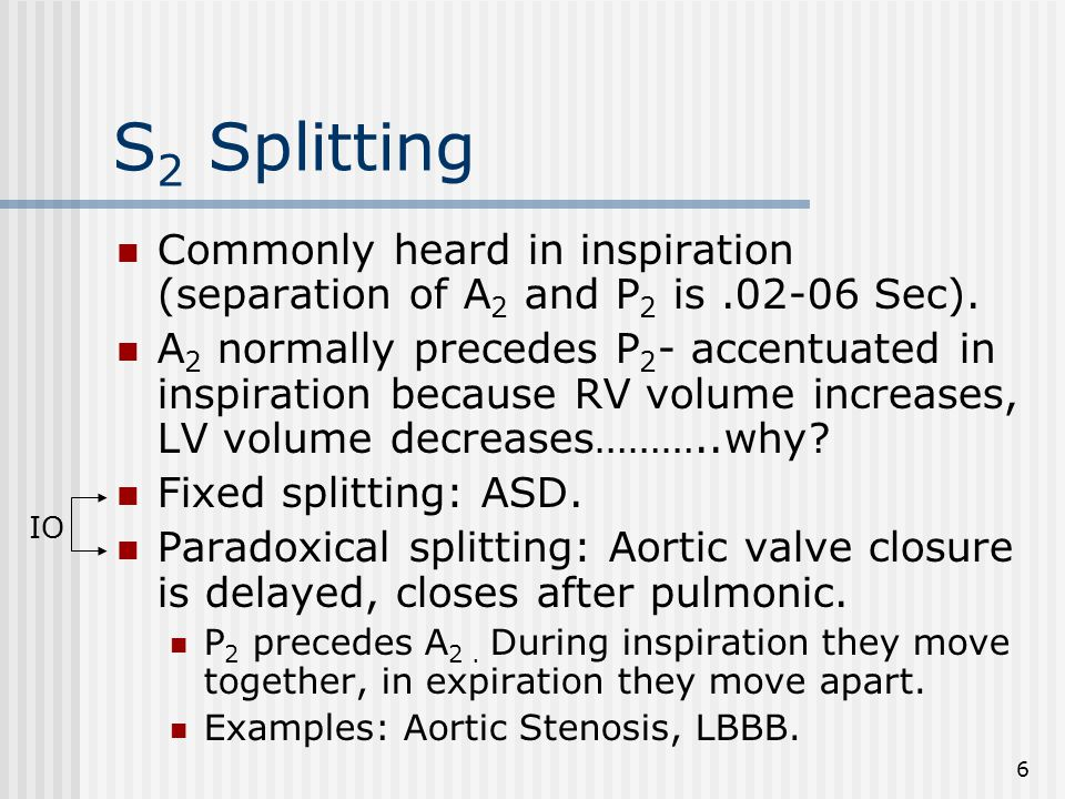 6 S 2 Splitting Commonly heard in inspiration (separation of A 2 and P 2 is.02-06 Sec).