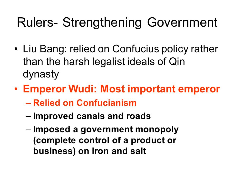Rulers- Strengthening Government Liu Bang: relied on Confucius policy rather than the harsh legalist ideals of Qin dynasty Emperor Wudi: Most important emperor –Relied on Confucianism –Improved canals and roads –Imposed a government monopoly (complete control of a product or business) on iron and salt
