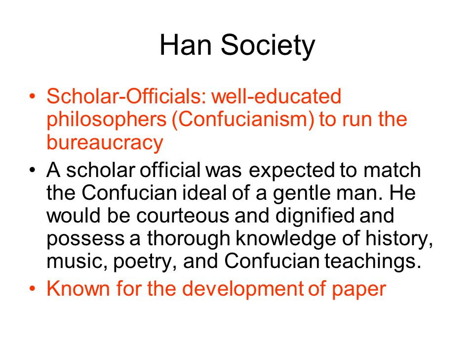 Han Society Scholar-Officials: well-educated philosophers (Confucianism) to run the bureaucracy A scholar official was expected to match the Confucian ideal of a gentle man.