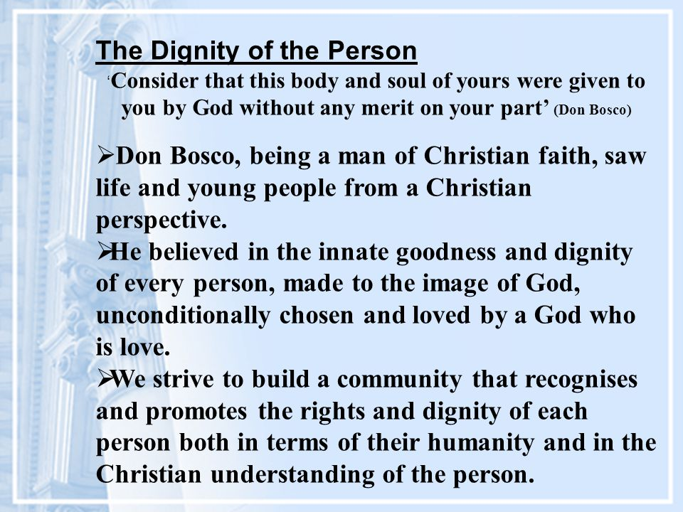The Dignity of the Person ' Consider that this body and soul of yours were given to you by God without any merit on your part' (Don Bosco)  Don Bosco, being a man of Christian faith, saw life and young people from a Christian perspective.