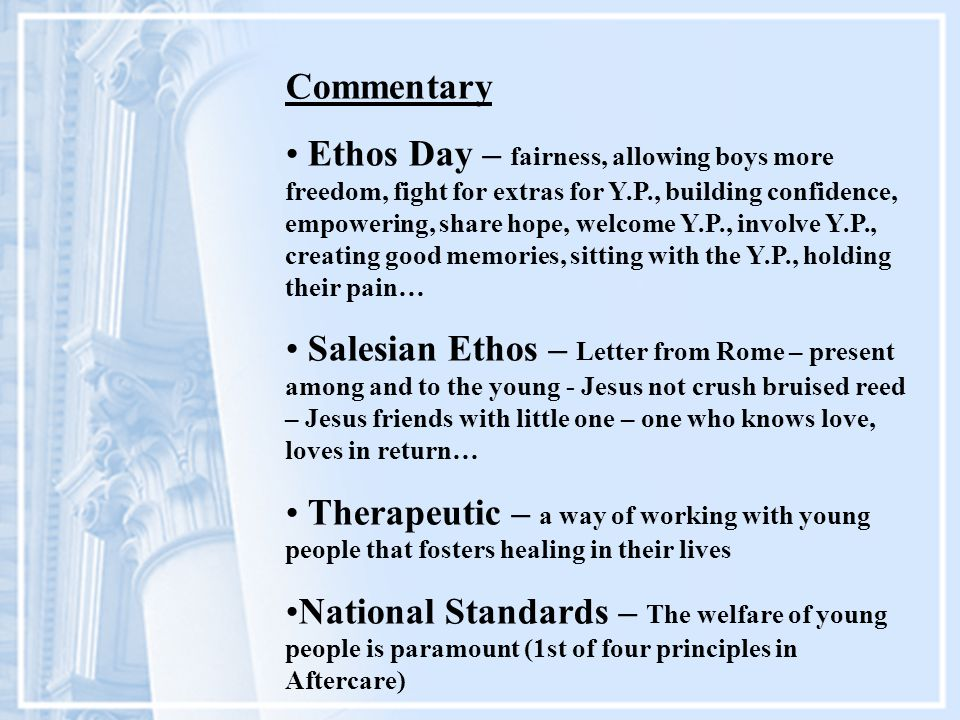 Commentary Ethos Day – fairness, allowing boys more freedom, fight for extras for Y.P., building confidence, empowering, share hope, welcome Y.P., involve Y.P., creating good memories, sitting with the Y.P., holding their pain… Salesian Ethos – Letter from Rome – present among and to the young - Jesus not crush bruised reed – Jesus friends with little one – one who knows love, loves in return… Therapeutic – a way of working with young people that fosters healing in their lives National Standards – The welfare of young people is paramount (1st of four principles in Aftercare)