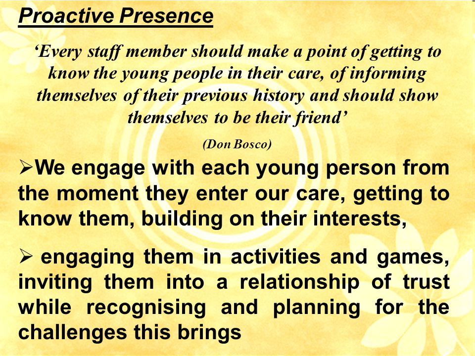 Proactive Presence 'Every staff member should make a point of getting to know the young people in their care, of informing themselves of their previous history and should show themselves to be their friend' (Don Bosco)  We engage with each young person from the moment they enter our care, getting to know them, building on their interests,  engaging them in activities and games, inviting them into a relationship of trust while recognising and planning for the challenges this brings