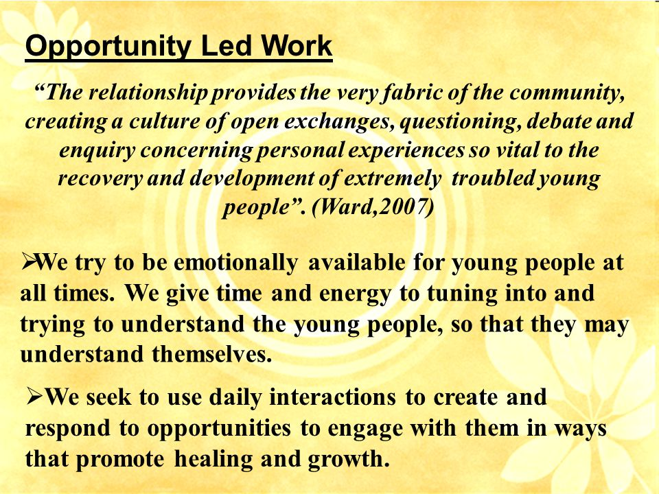 Opportunity Led Work The relationship provides the very fabric of the community, creating a culture of open exchanges, questioning, debate and enquiry concerning personal experiences so vital to the recovery and development of extremely troubled young people .