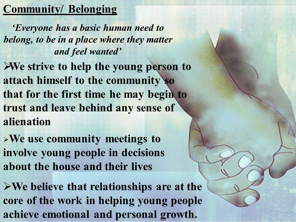 Community/ Belonging 'Everyone has a basic human need to belong, to be in a place where they matter and feel wanted'  We strive to help the young person to attach himself to the community so that for the first time he may begin to trust and leave behind any sense of alienation  We use community meetings to involve young people in decisions about the house and their lives  We believe that relationships are at the core of the work in helping young people achieve emotional and personal growth.