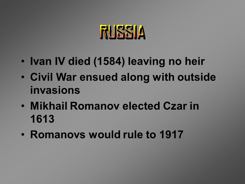 Ivan IV died (1584) leaving no heir Civil War ensued along with outside invasions Mikhail Romanov elected Czar in 1613 Romanovs would rule to 1917