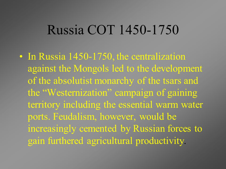 Russia COT 1450-1750 In Russia 1450-1750, the centralization against the Mongols led to the development of the absolutist monarchy of the tsars and th