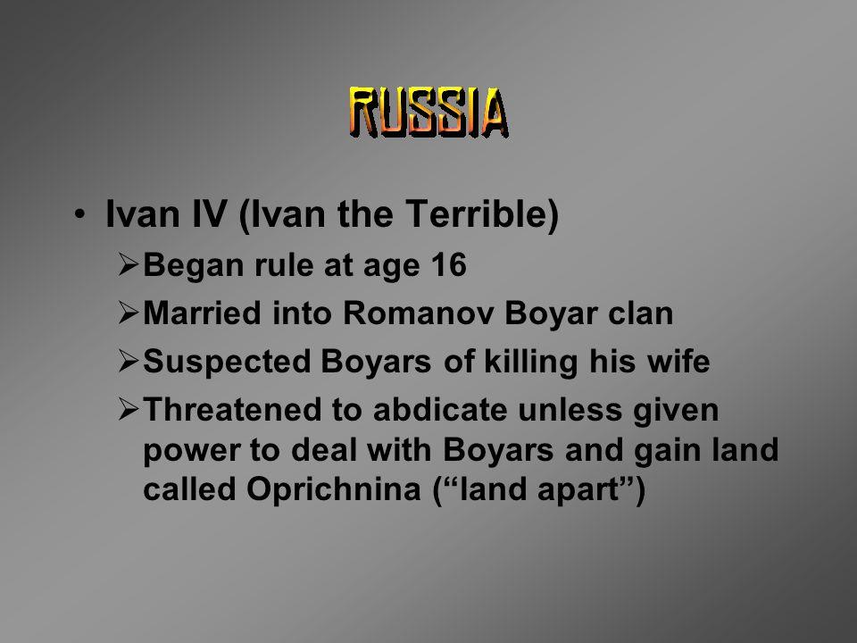 Ivan IV (Ivan the Terrible)  Began rule at age 16  Married into Romanov Boyar clan  Suspected Boyars of killing his wife  Threatened to abdicate u