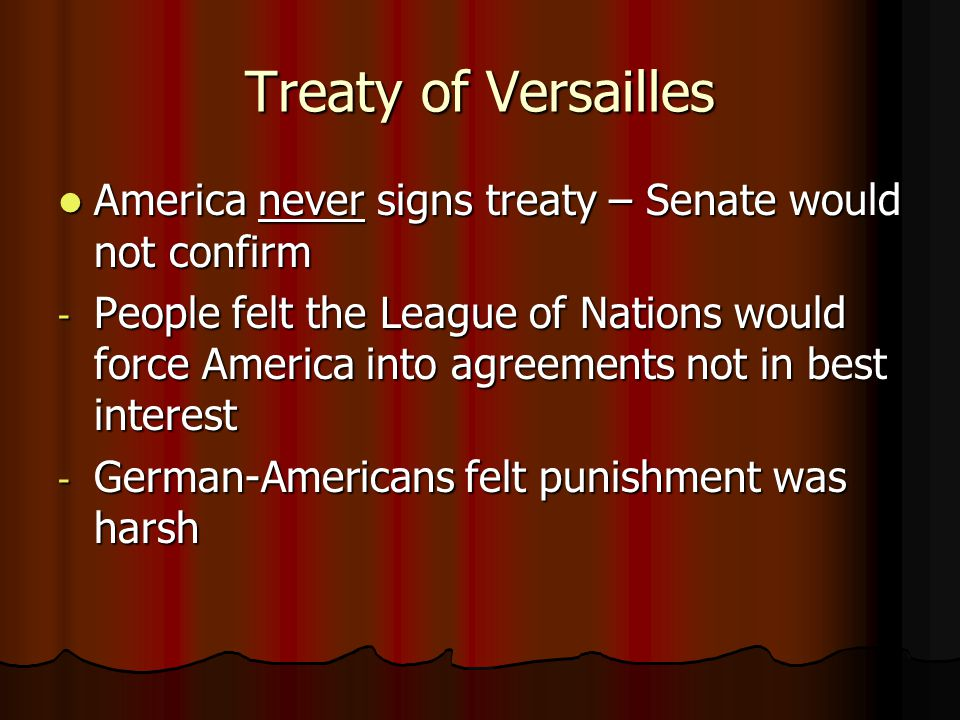 Treaty of Versailles America never signs treaty – Senate would not confirm America never signs treaty – Senate would not confirm - People felt the League of Nations would force America into agreements not in best interest - German-Americans felt punishment was harsh