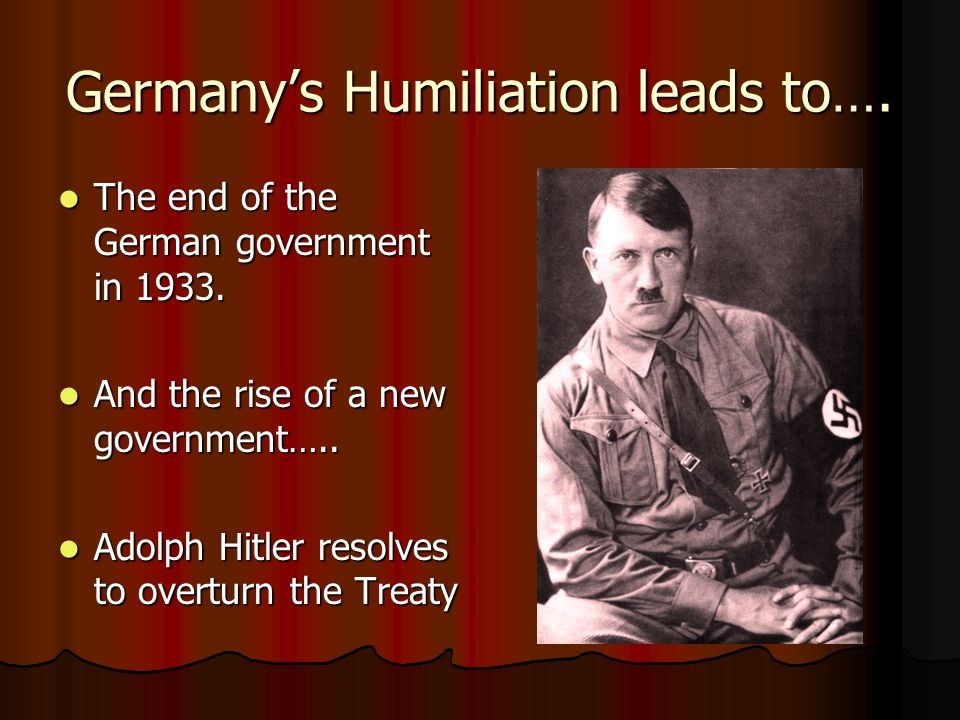 Germany's Humiliation leads to…. The end of the German government in 1933.