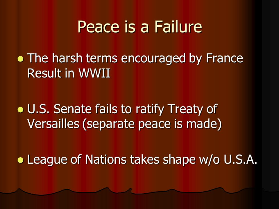 Peace is a Failure The harsh terms encouraged by France Result in WWII The harsh terms encouraged by France Result in WWII U.S. Senate fails to ratify