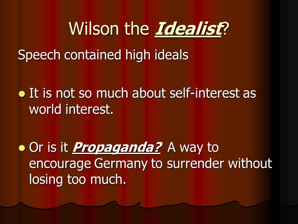 Wilson the Idealist? Speech contained high ideals It is not so much about self-interest as world interest. It is not so much about self-interest as wo