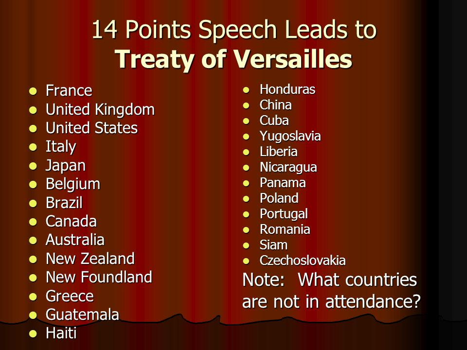 14 Points Speech Leads to Treaty of Versailles France France United Kingdom United Kingdom United States United States Italy Italy Japan Japan Belgium Belgium Brazil Brazil Canada Canada Australia Australia New Zealand New Zealand New Foundland New Foundland Greece Greece Guatemala Guatemala Haiti Haiti Honduras Honduras China China Cuba Cuba Yugoslavia Yugoslavia Liberia Liberia Nicaragua Nicaragua Panama Panama Poland Poland Portugal Portugal Romania Romania Siam Siam Czechoslovakia Czechoslovakia Note: What countries are not in attendance