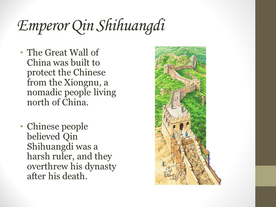 Emperor Qin Shihuangdi The Great Wall of China was built to protect the Chinese from the Xiongnu, a nomadic people living north of China.