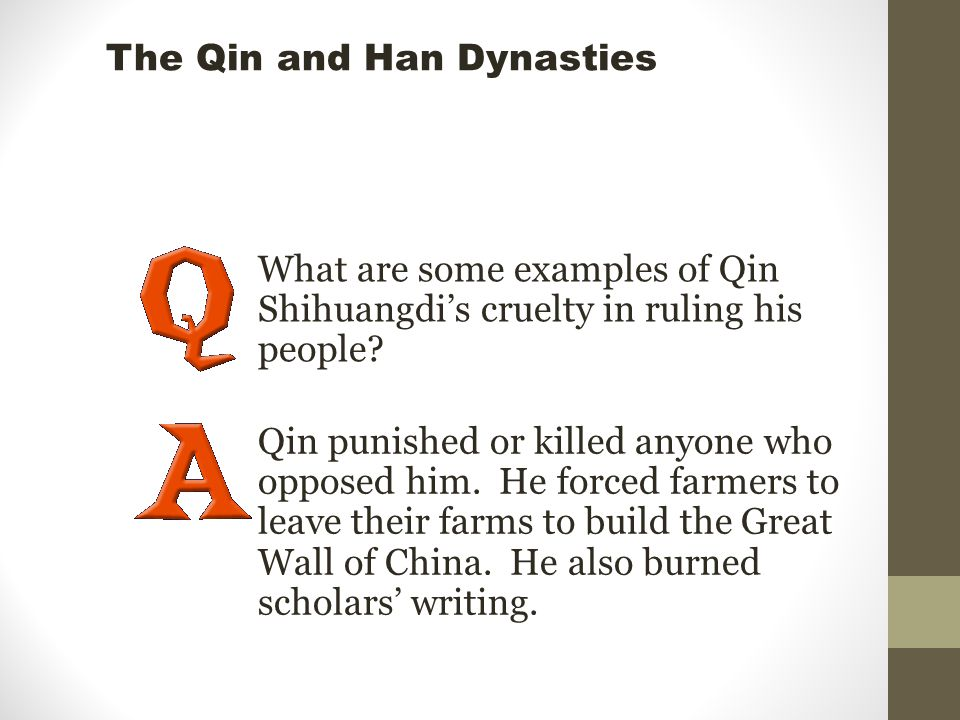 What are some examples of Qin Shihuangdi's cruelty in ruling his people? Qin punished or killed anyone who opposed him. He forced farmers to leave the