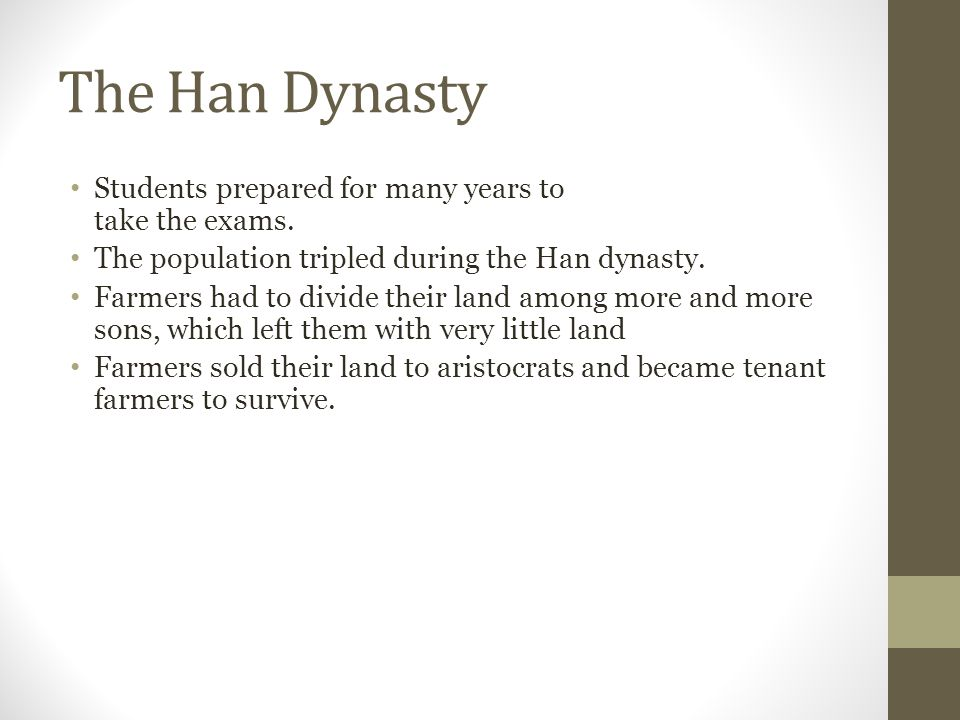The Han Dynasty Students prepared for many years to take the exams. The population tripled during the Han dynasty. Farmers had to divide their land am