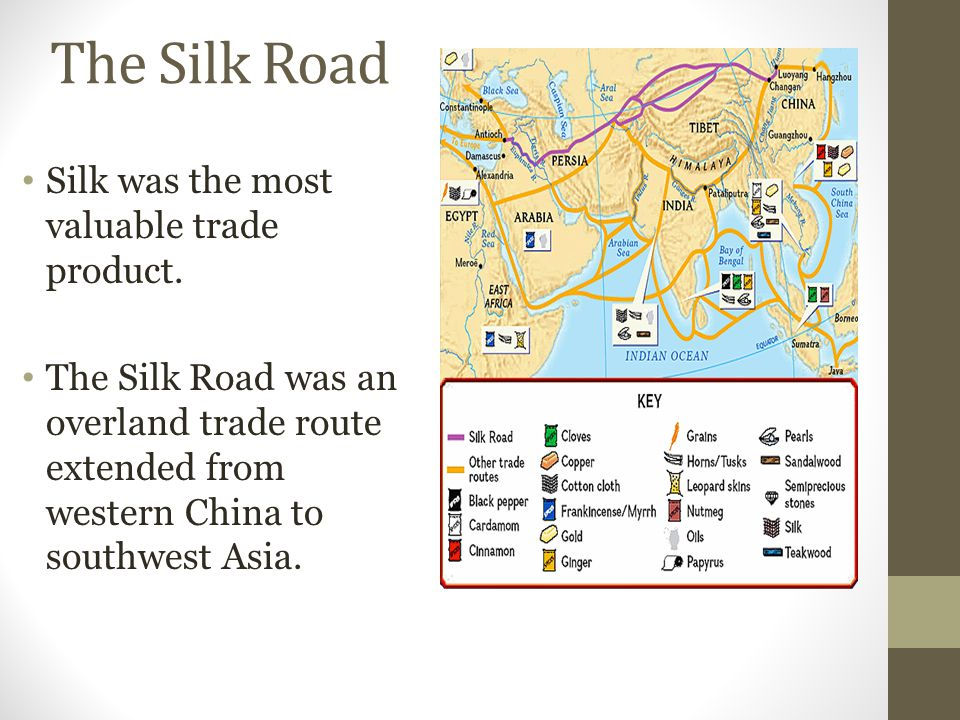 The Silk Road Silk was the most valuable trade product. The Silk Road was an overland trade route extended from western China to southwest Asia.