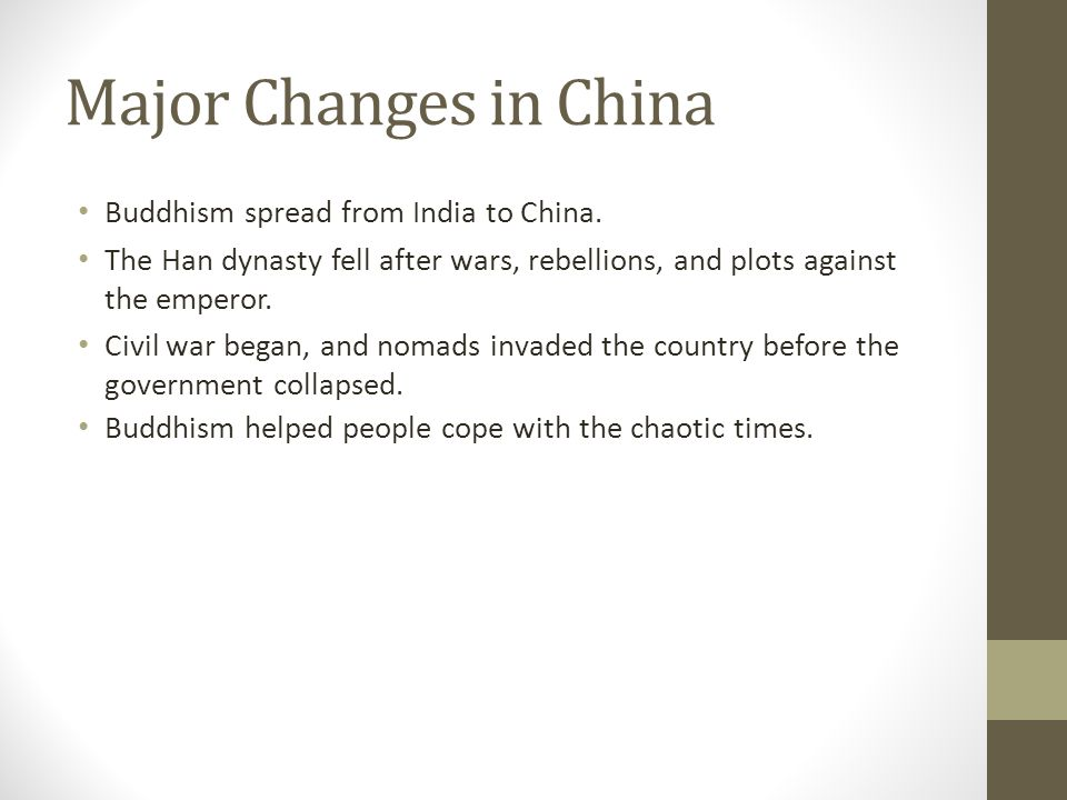 Major Changes in China Buddhism spread from India to China. The Han dynasty fell after wars, rebellions, and plots against the emperor. Civil war bega