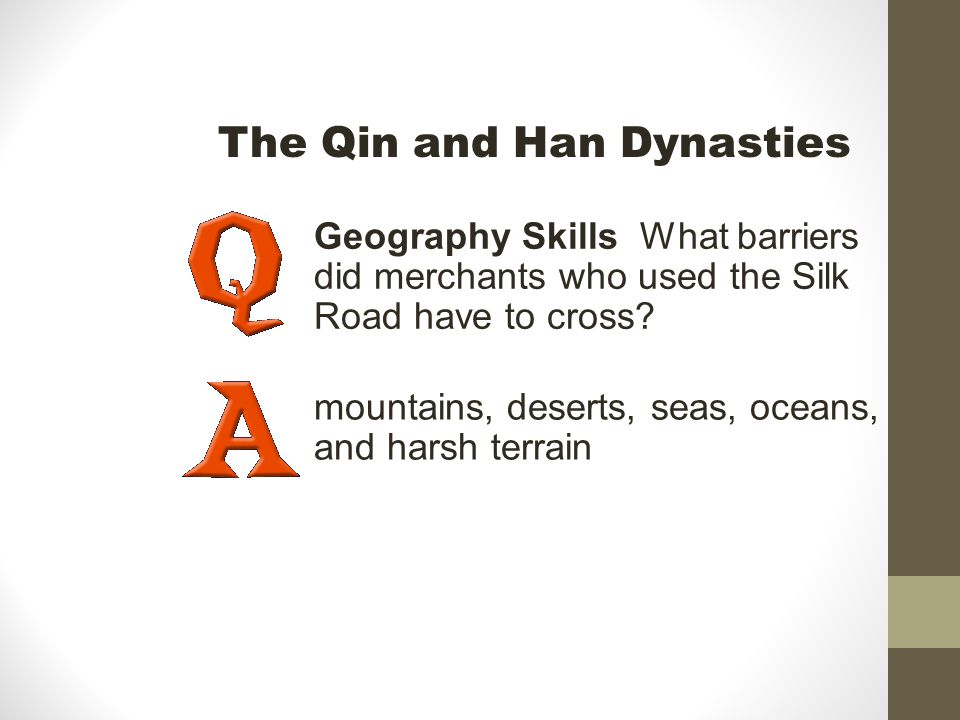 Geography Skills What barriers did merchants who used the Silk Road have to cross? mountains, deserts, seas, oceans, and harsh terrain The Qin and Han