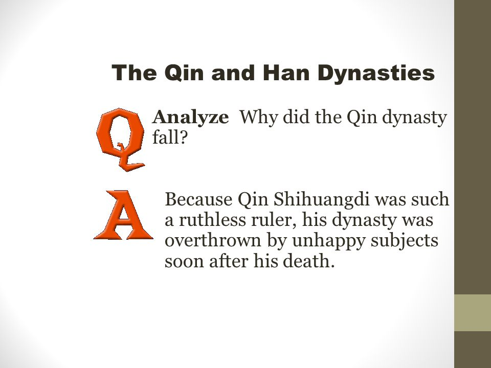 Analyze Why did the Qin dynasty fall? Because Qin Shihuangdi was such a ruthless ruler, his dynasty was overthrown by unhappy subjects soon after his