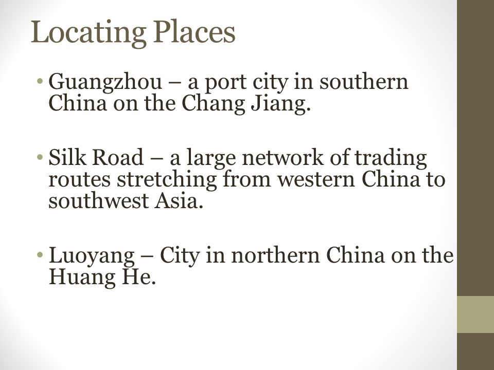 Locating Places Guangzhou – a port city in southern China on the Chang Jiang. Silk Road – a large network of trading routes stretching from western Ch