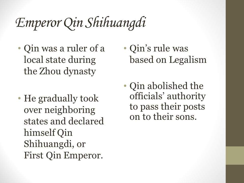 Emperor Qin Shihuangdi Qin was a ruler of a local state during the Zhou dynasty He gradually took over neighboring states and declared himself Qin Shihuangdi, or First Qin Emperor.