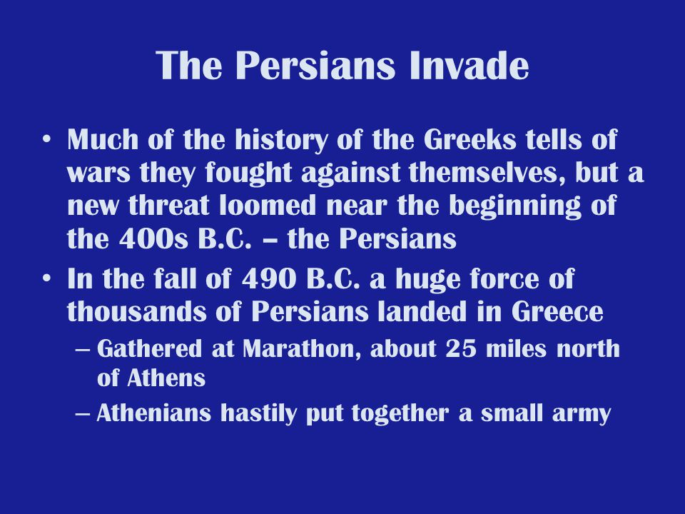 The Persians Invade Much of the history of the Greeks tells of wars they fought against themselves, but a new threat loomed near the beginning of the