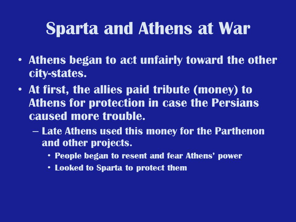 Sparta and Athens at War Athens began to act unfairly toward the other city-states. At first, the allies paid tribute (money) to Athens for protection
