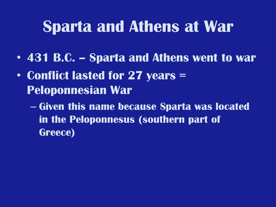 Sparta and Athens at War 431 B.C. – Sparta and Athens went to war Conflict lasted for 27 years = Peloponnesian War – Given this name because Sparta wa