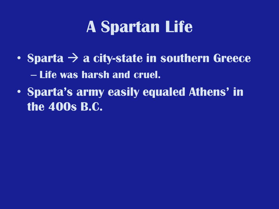 A Spartan Life Sparta  a city-state in southern Greece – Life was harsh and cruel. Sparta's army easily equaled Athens' in the 400s B.C.