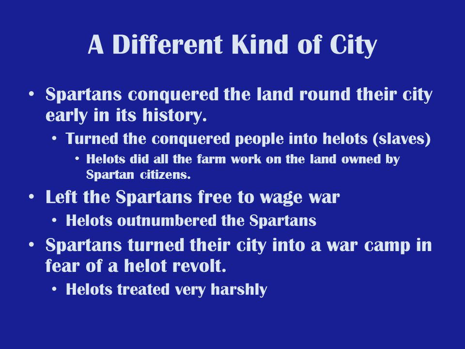 A Different Kind of City Spartans conquered the land round their city early in its history. Turned the conquered people into helots (slaves) Helots di