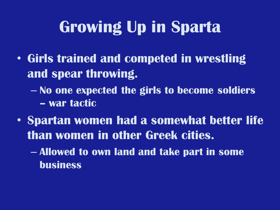 Growing Up in Sparta Girls trained and competed in wrestling and spear throwing. – No one expected the girls to become soldiers – war tactic Spartan w