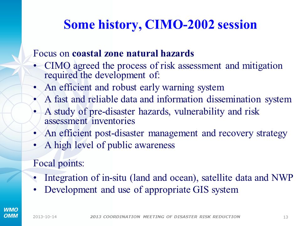 2013 COORDINATION MEETING OF DISASTER RISK REDUCTION 2013-10-14 13 Some history, CIMO-2002 session Focus on coastal zone natural hazards CIMO agreed the process of risk assessment and mitigation required the development of: An efficient and robust early warning system A fast and reliable data and information dissemination system A study of pre-disaster hazards, vulnerability and risk assessment inventories An efficient post-disaster management and recovery strategy A high level of public awareness Focal points: Integration of in-situ (land and ocean), satellite data and NWP Development and use of appropriate GIS system