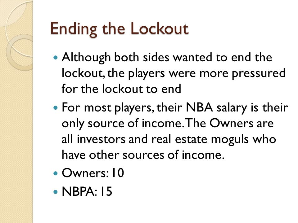 Ending the Lockout Although both sides wanted to end the lockout, the players were more pressured for the lockout to end For most players, their NBA salary is their only source of income.