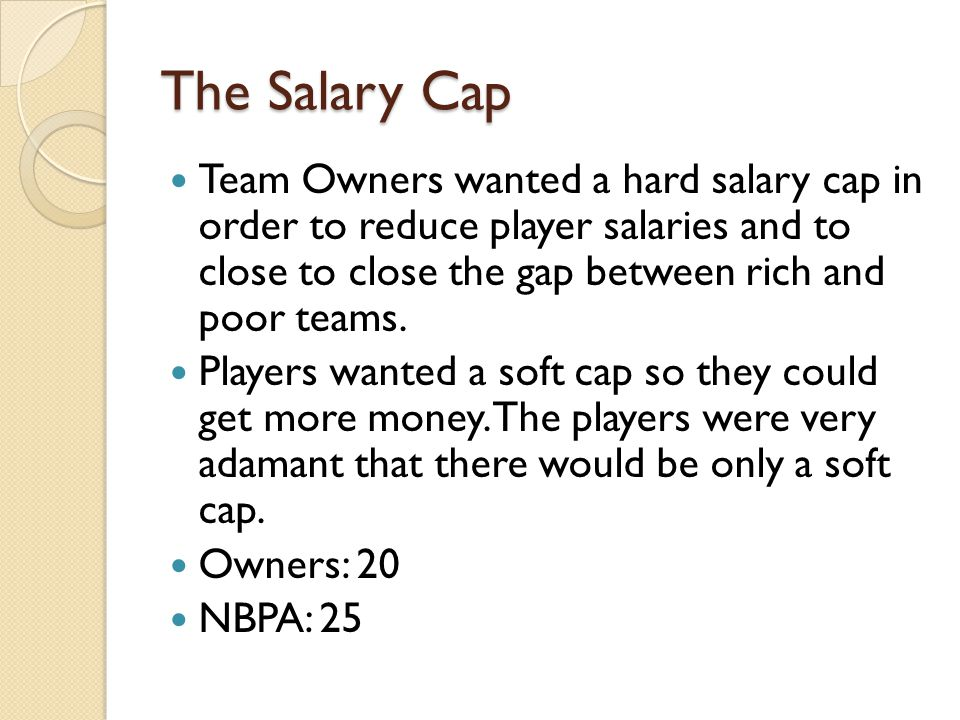 The Salary Cap Team Owners wanted a hard salary cap in order to reduce player salaries and to close to close the gap between rich and poor teams.
